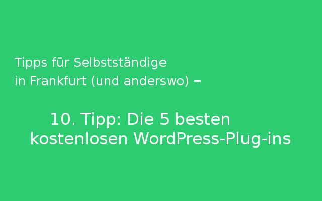 Tipps für Selbstständige in Frankfurt (und anderswo) – 10. Tipp: Die 5 besten kostenlosen WordPress-Plug-ins